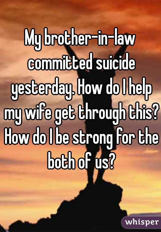 My brother-in-law committed suicide yesterday. How do I help my wife get through this? How do I be strong for the both of us?