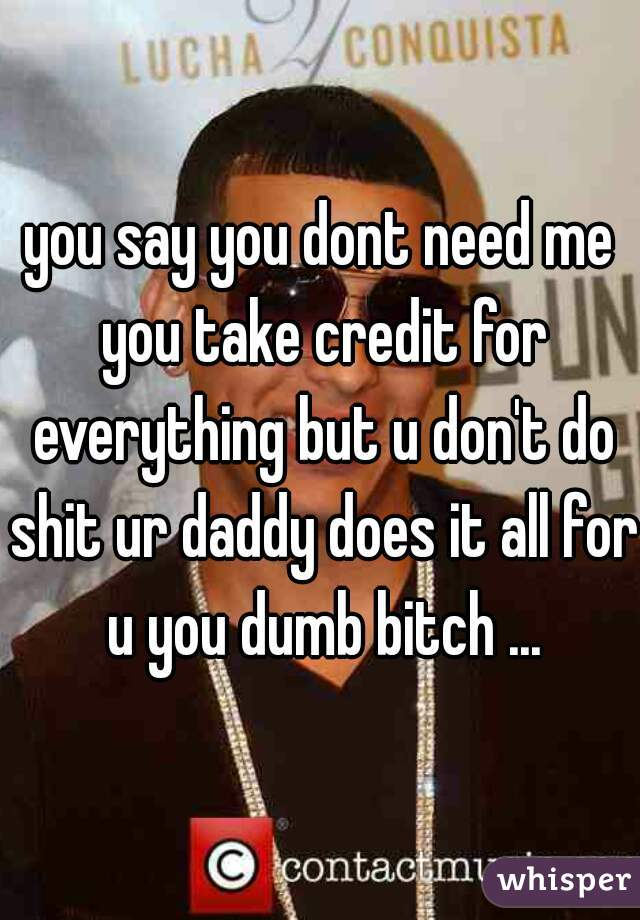 you say you dont need me you take credit for everything but u don't do shit ur daddy does it all for u you dumb bitch ...