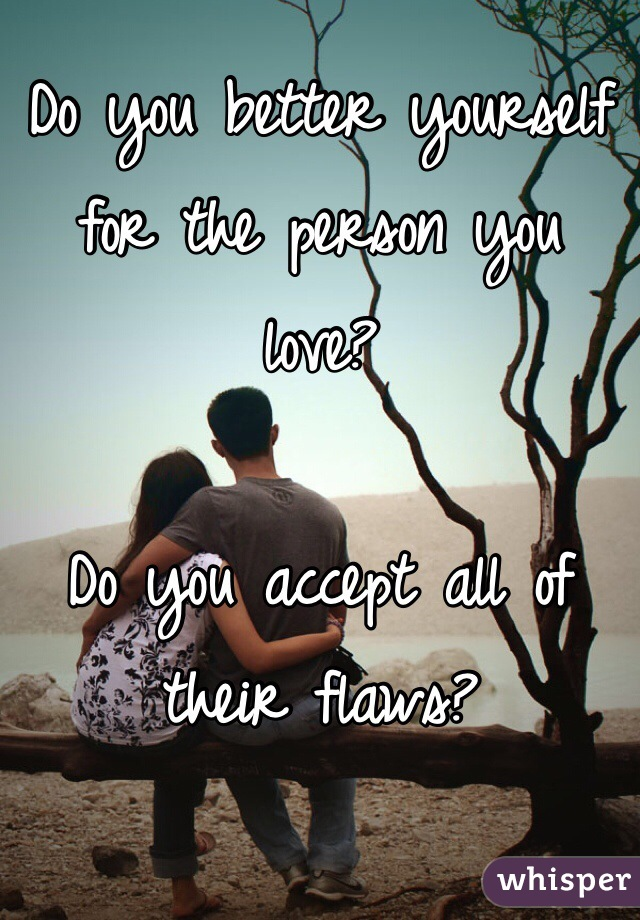 Do you better yourself for the person you love?   Do you accept all of their flaws?
