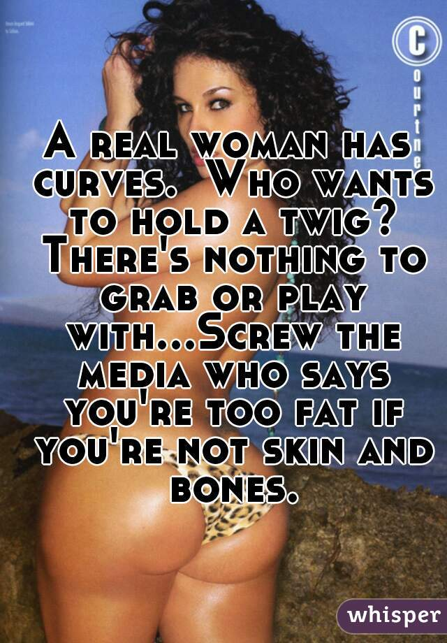 A real woman has curves.  Who wants to hold a twig? There's nothing to grab or play with...Screw the media who says you're too fat if you're not skin and bones.