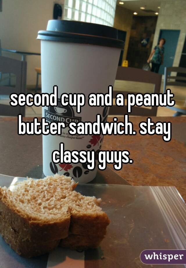 second cup and a peanut butter sandwich. stay classy guys.