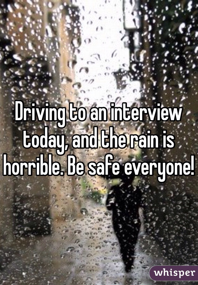 Driving to an interview today, and the rain is horrible. Be safe everyone!