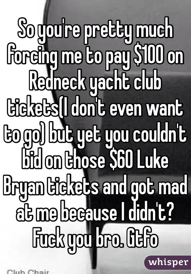 So you're pretty much forcing me to pay $100 on Redneck yacht club tickets(I don't even want to go) but yet you couldn't bid on those $60 Luke Bryan tickets and got mad at me because I didn't? Fuck you bro. Gtfo
