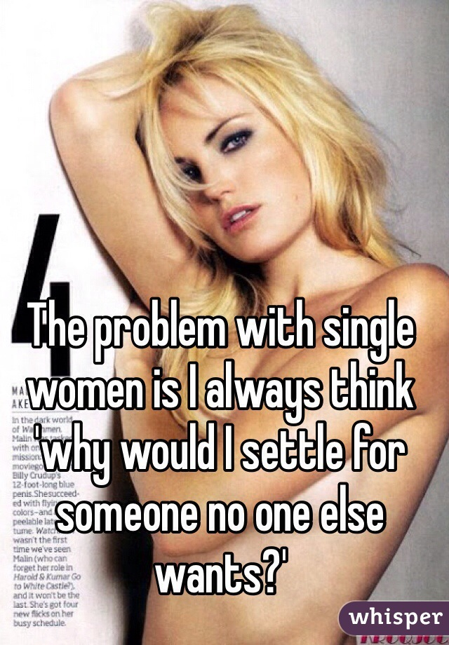 The problem with single women is I always think 'why would I settle for someone no one else wants?'