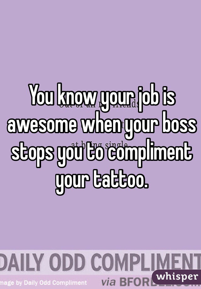 You know your job is awesome when your boss stops you to compliment your tattoo.