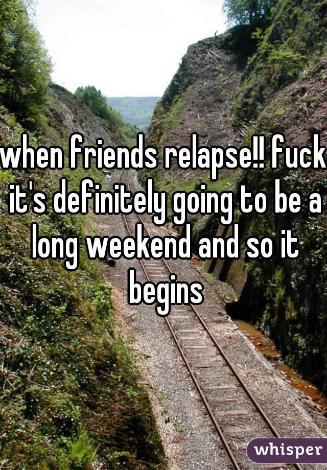 when friends relapse!! fuck it's definitely going to be a long weekend and so it begins