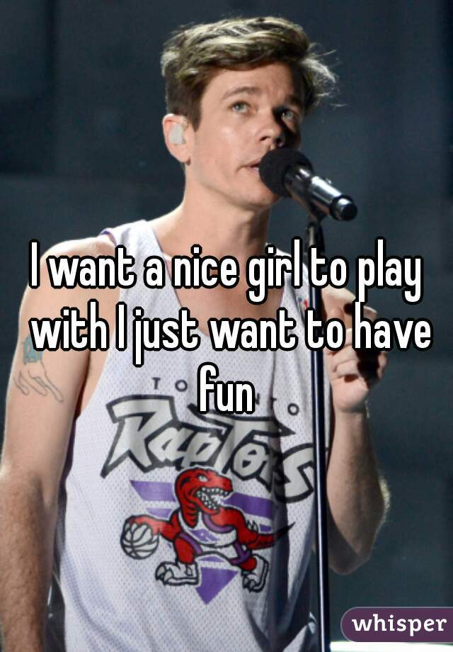 I want a nice girl to play with I just want to have fun