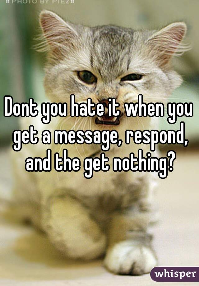Dont you hate it when you get a message, respond, and the get nothing?