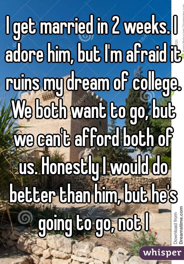 I get married in 2 weeks. I adore him, but I'm afraid it ruins my dream of college. We both want to go, but we can't afford both of us. Honestly I would do better than him, but he's going to go, not I