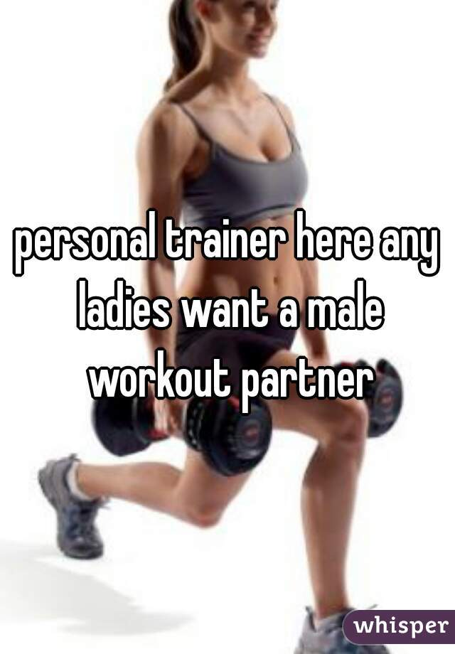 personal trainer here any ladies want a male workout partner