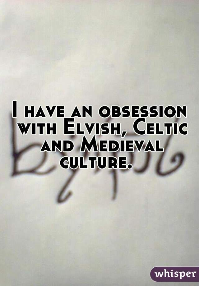 I have an obsession with Elvish, Celtic and Medieval culture.
