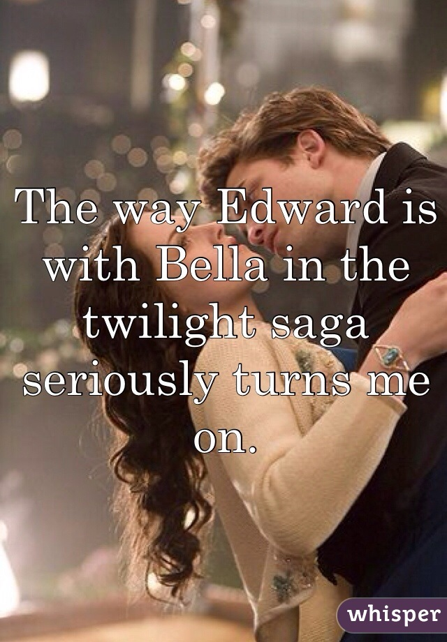 The way Edward is with Bella in the twilight saga seriously turns me on.
