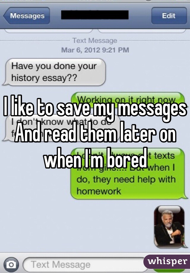 I like to save my messages And read them later on when I'm bored