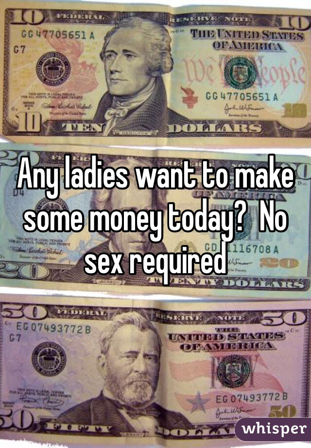 Any ladies want to make some money today?  No sex required
