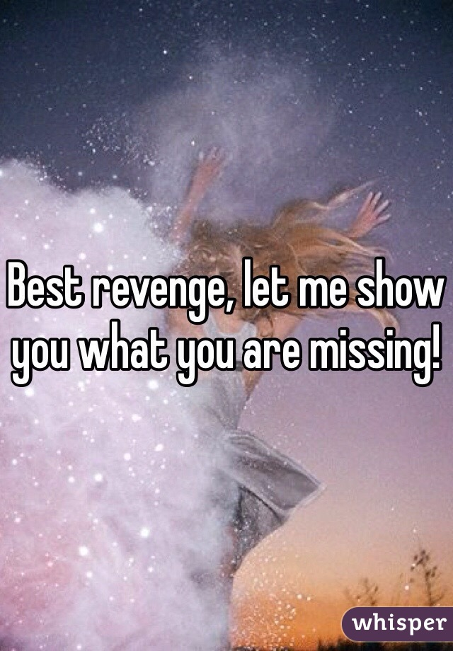 Best revenge, let me show you what you are missing!