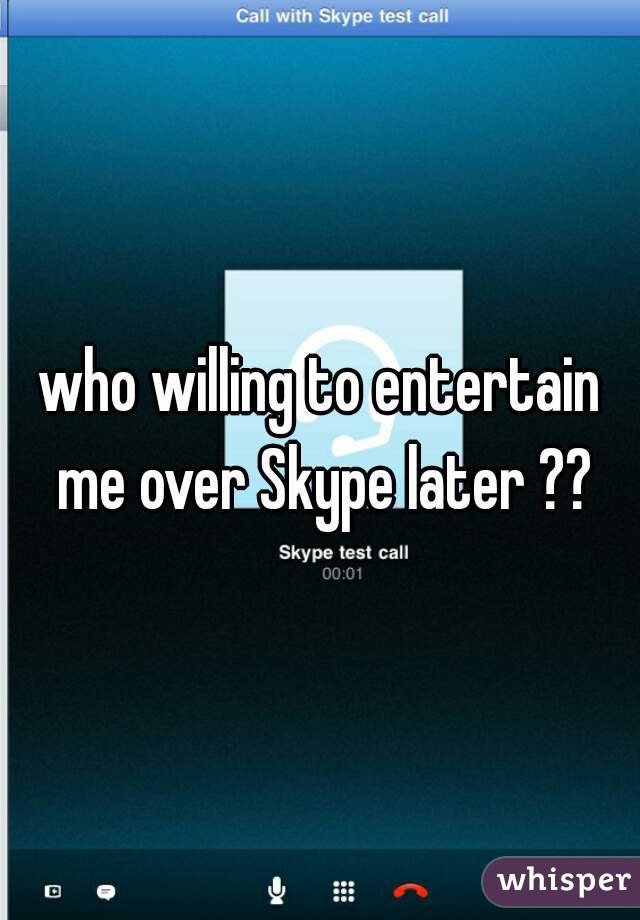 who willing to entertain me over Skype later ??