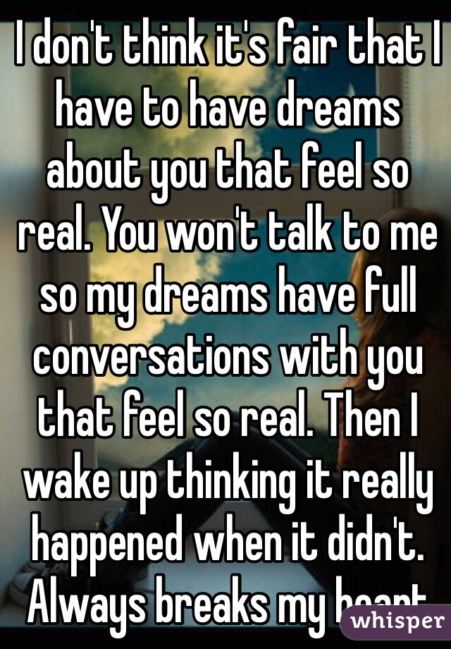I don't think it's fair that I have to have dreams about you that feel so real. You won't talk to me so my dreams have full conversations with you that feel so real. Then I wake up thinking it really happened when it didn't. Always breaks my heart