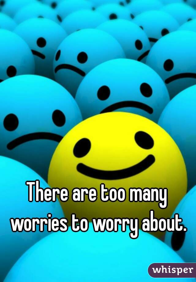 There are too many worries to worry about.