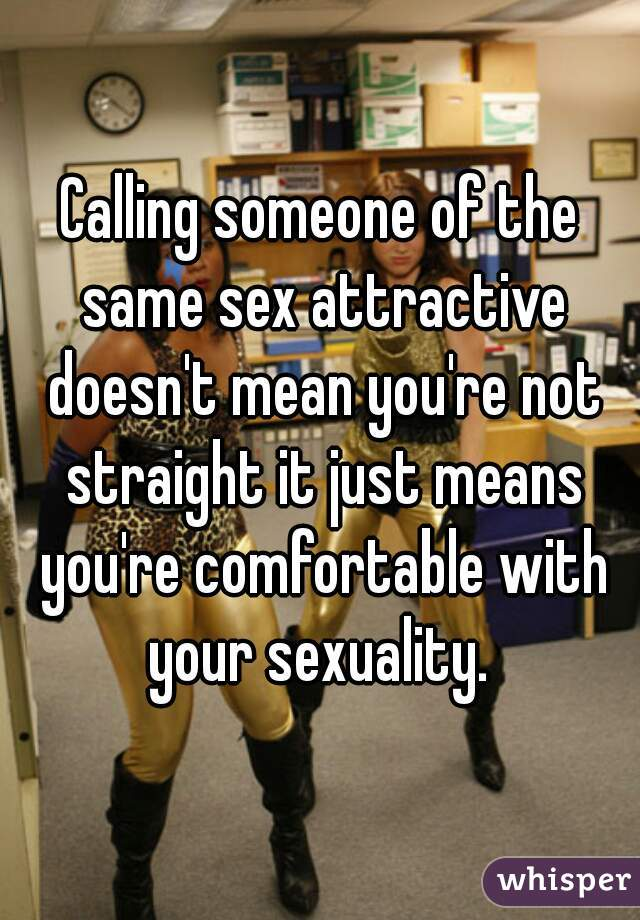 Calling someone of the same sex attractive doesn't mean you're not straight it just means you're comfortable with your sexuality.