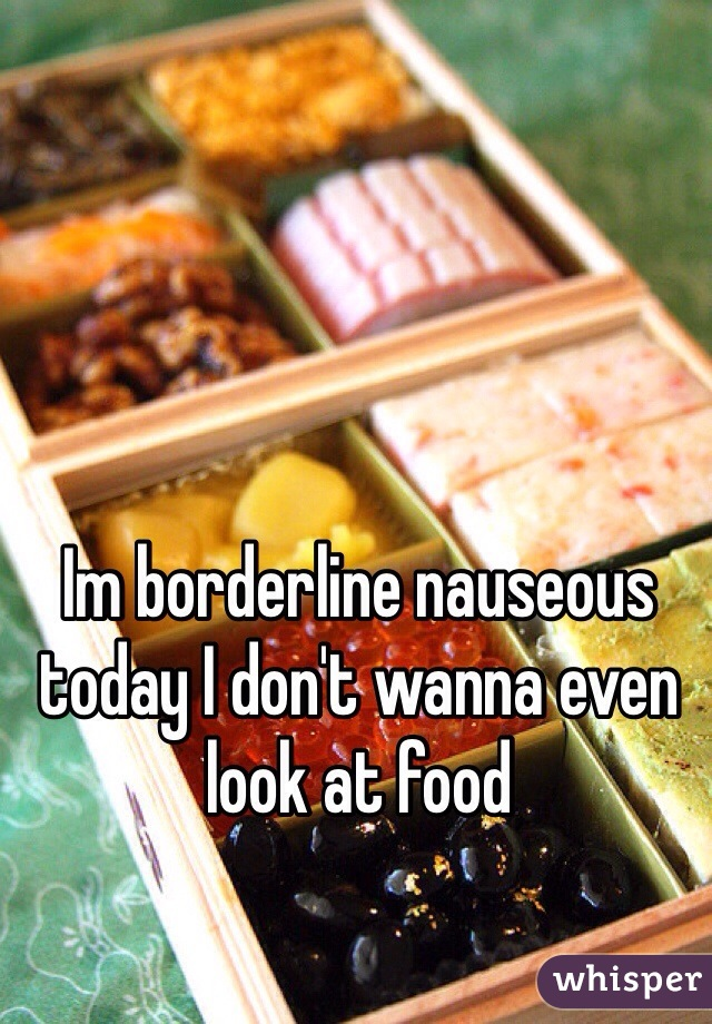 Im borderline nauseous today I don't wanna even look at food