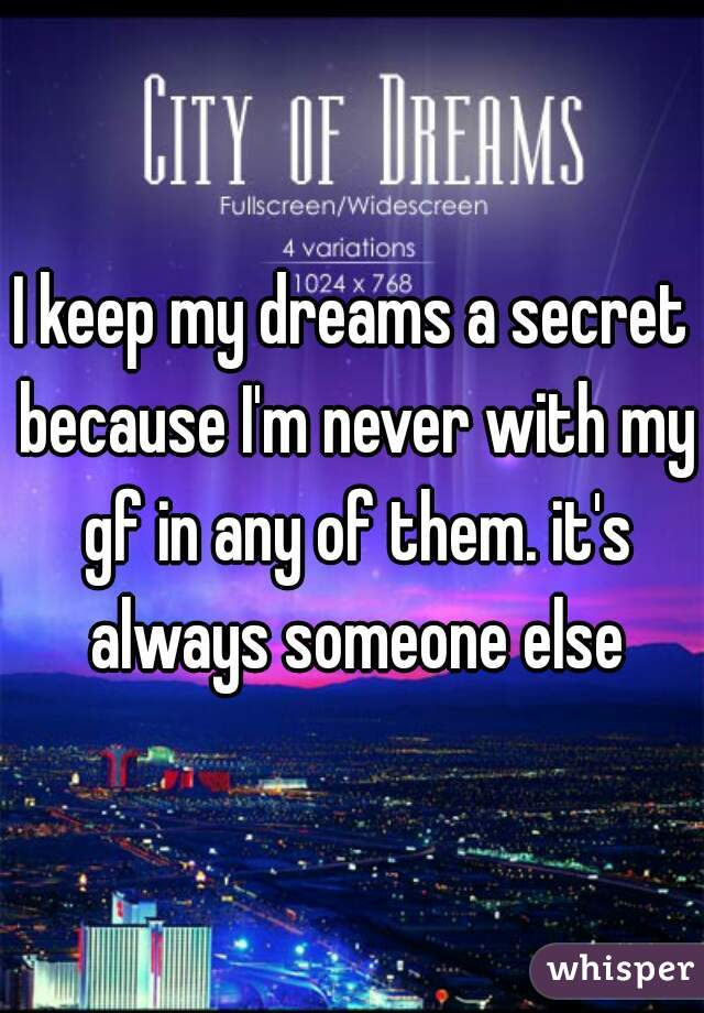 I keep my dreams a secret because I'm never with my gf in any of them. it's always someone else