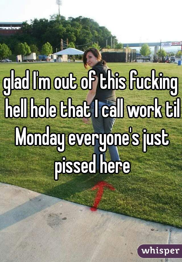 glad I'm out of this fucking hell hole that I call work til Monday everyone's just pissed here