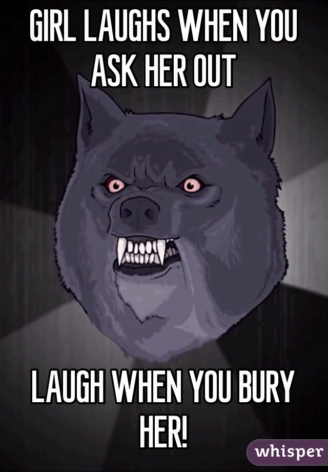GIRL LAUGHS WHEN YOU ASK HER OUT       LAUGH WHEN YOU BURY HER!