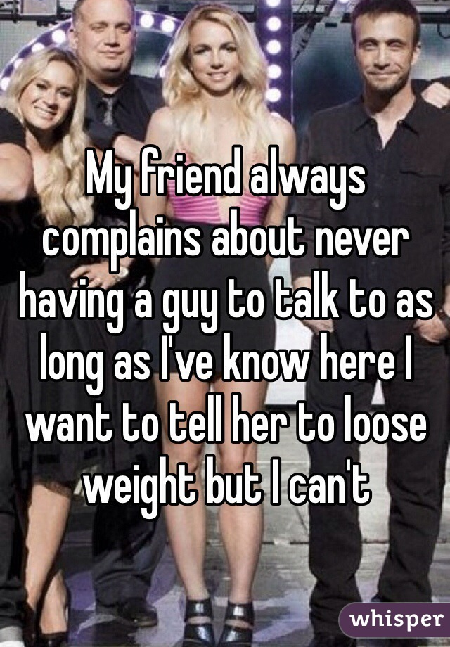 My friend always complains about never having a guy to talk to as long as I've know here I want to tell her to loose weight but I can't