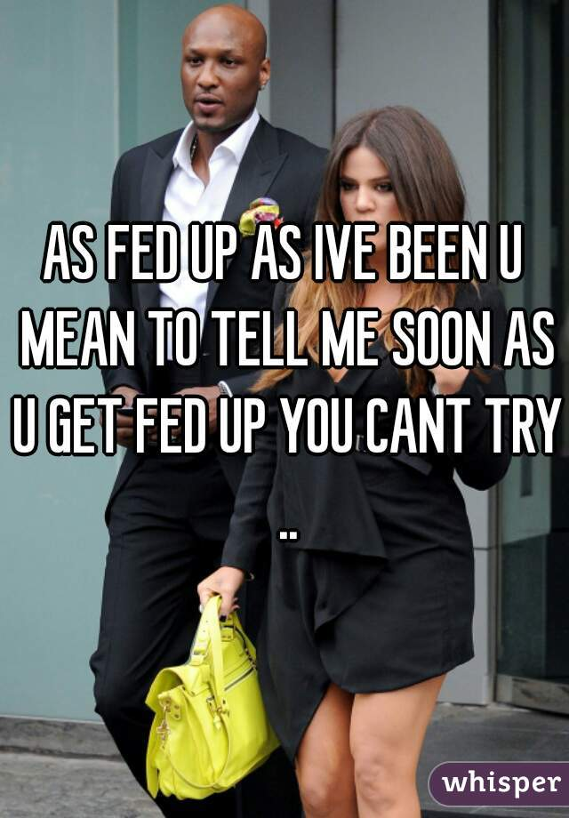 AS FED UP AS IVE BEEN U MEAN TO TELL ME SOON AS U GET FED UP YOU CANT TRY ..