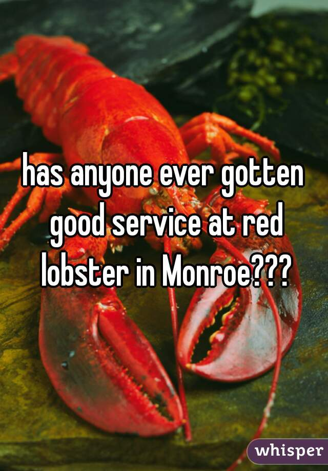 has anyone ever gotten good service at red lobster in Monroe???