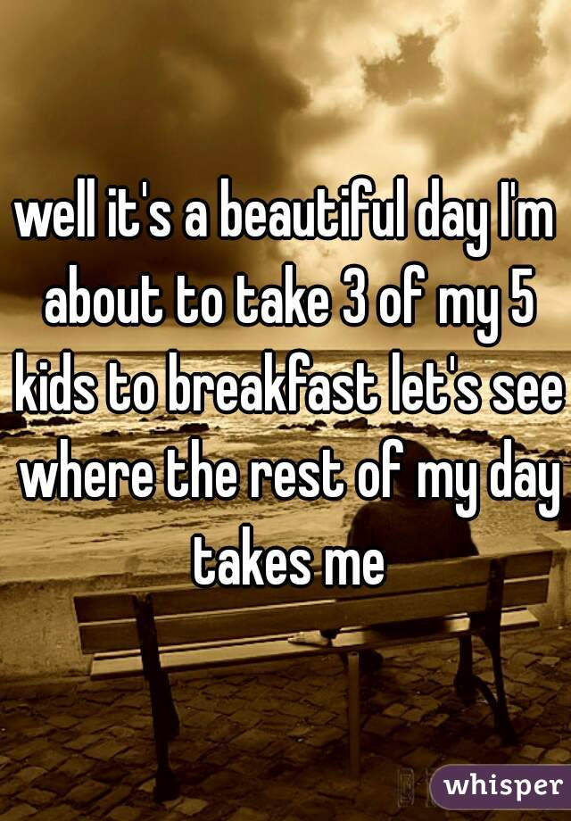 well it's a beautiful day I'm about to take 3 of my 5 kids to breakfast let's see where the rest of my day takes me