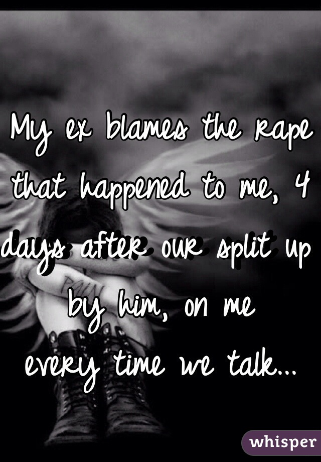 My ex blames the rape that happened to me, 4 days after our split up by him, on me every time we talk...