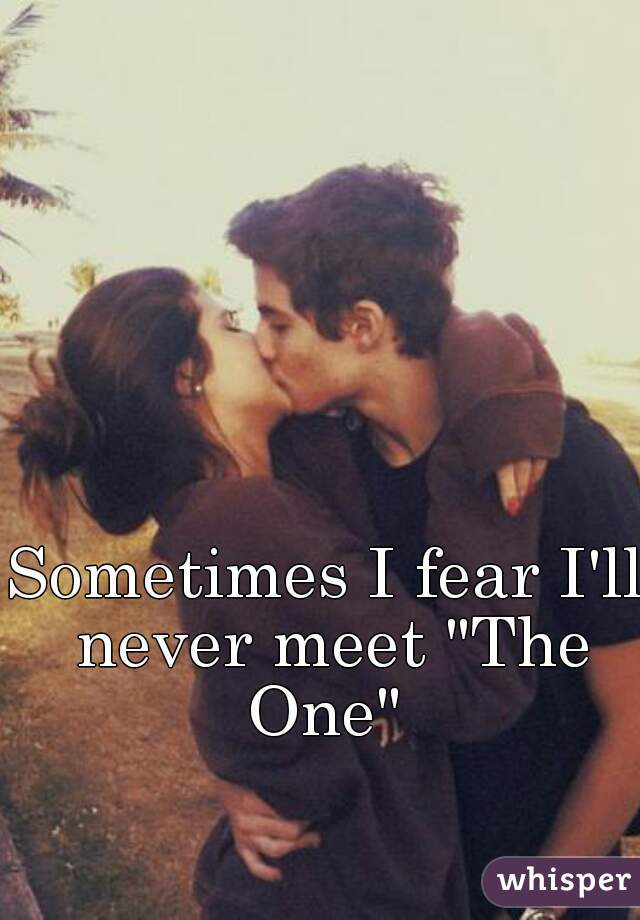 "Sometimes I fear I'll never meet ""The One"""