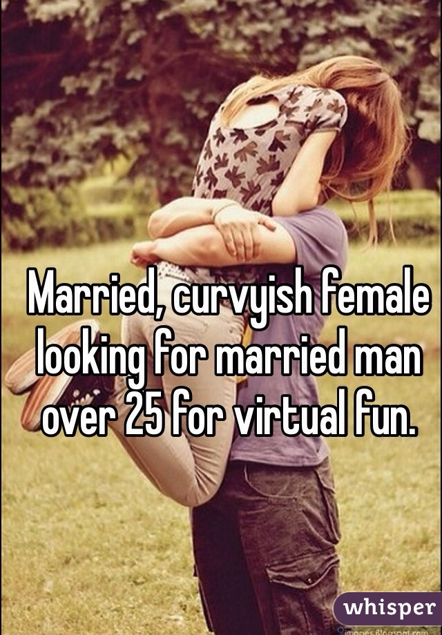 Married, curvyish female looking for married man over 25 for virtual fun.