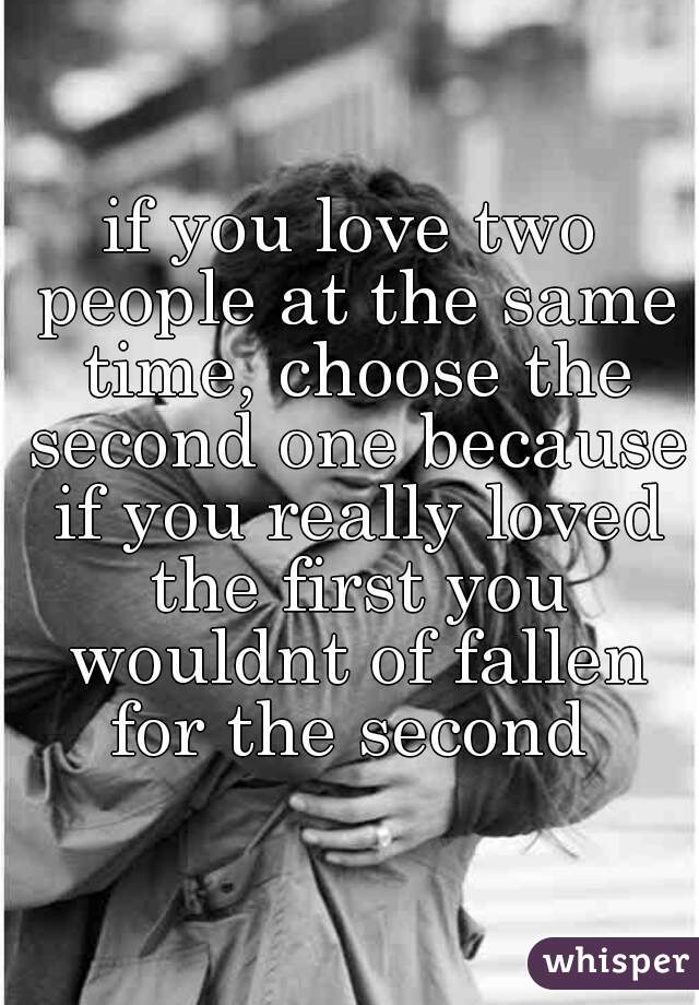 if you love two people at the same time, choose the second one because if you really loved the first you wouldnt of fallen for the second