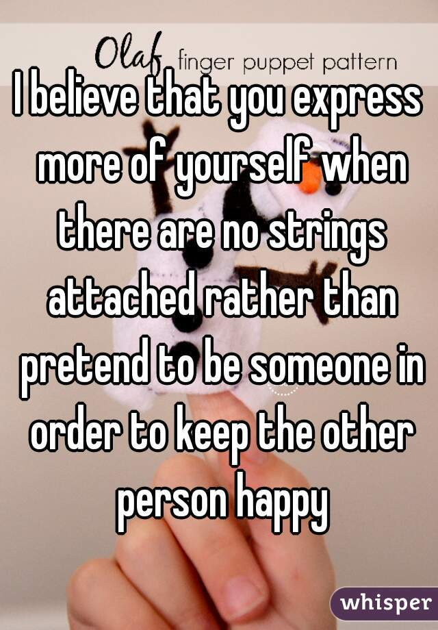 I believe that you express more of yourself when there are no strings attached rather than pretend to be someone in order to keep the other person happy