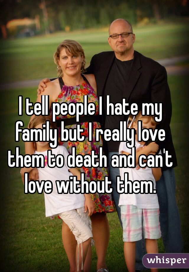 I tell people I hate my family but I really love them to death and can't love without them.