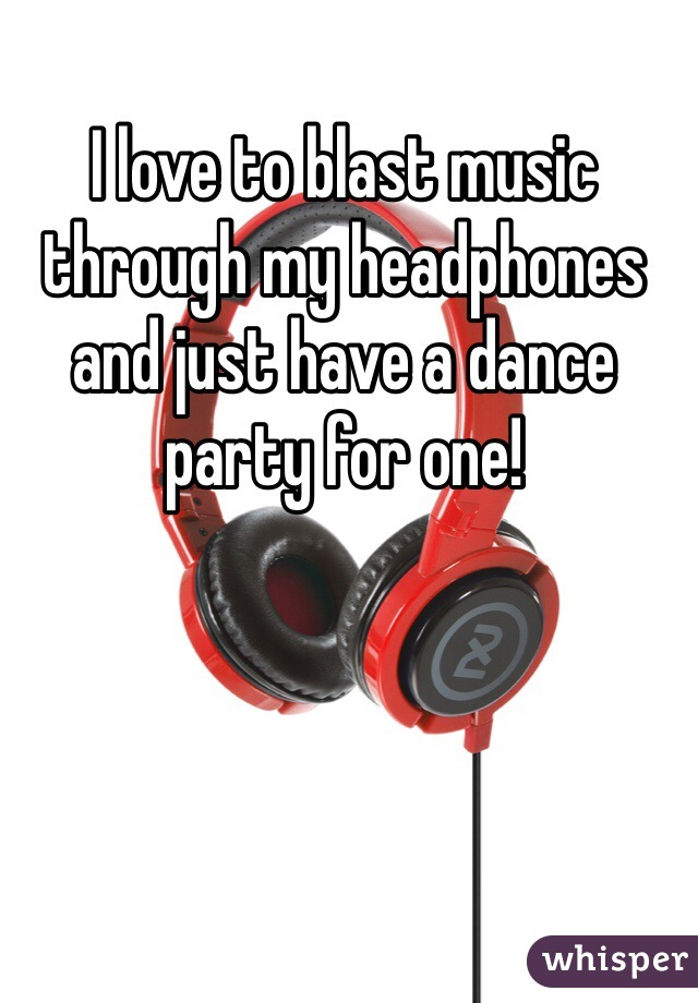I love to blast music through my headphones and just have a dance party for one!