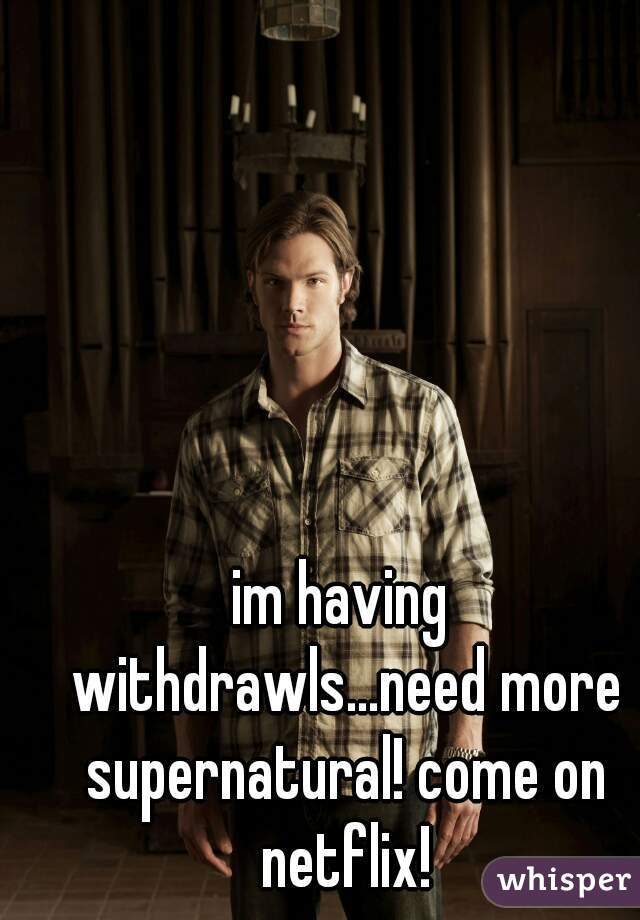 im having withdrawls...need more supernatural! come on netflix!