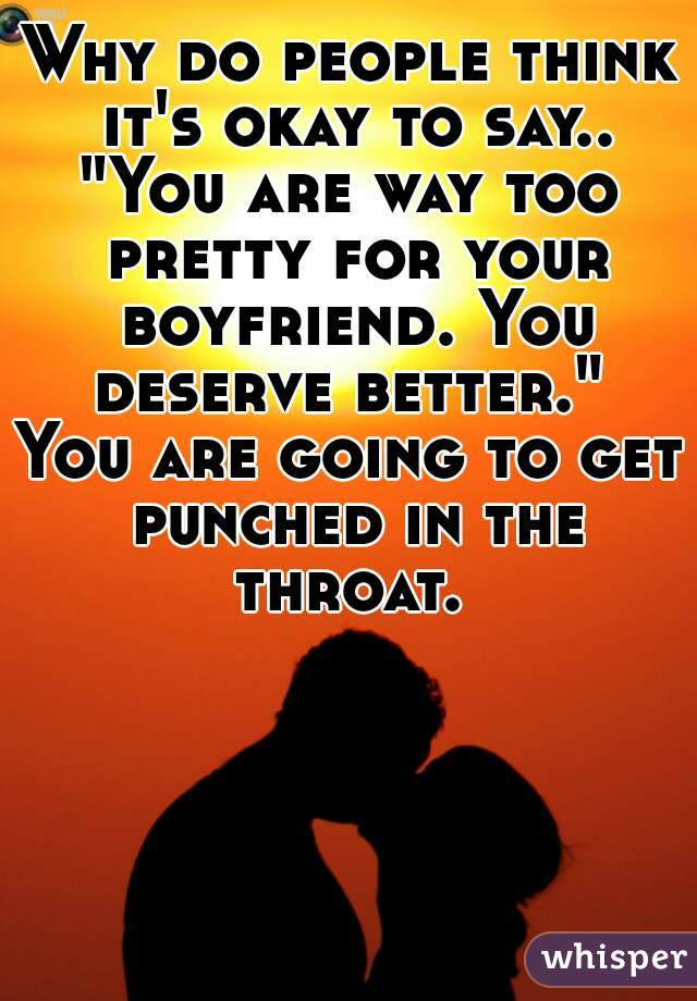 "Why do people think it's okay to say.. ""You are way too pretty for your boyfriend. You deserve better.""     You are going to get punched in the throat."