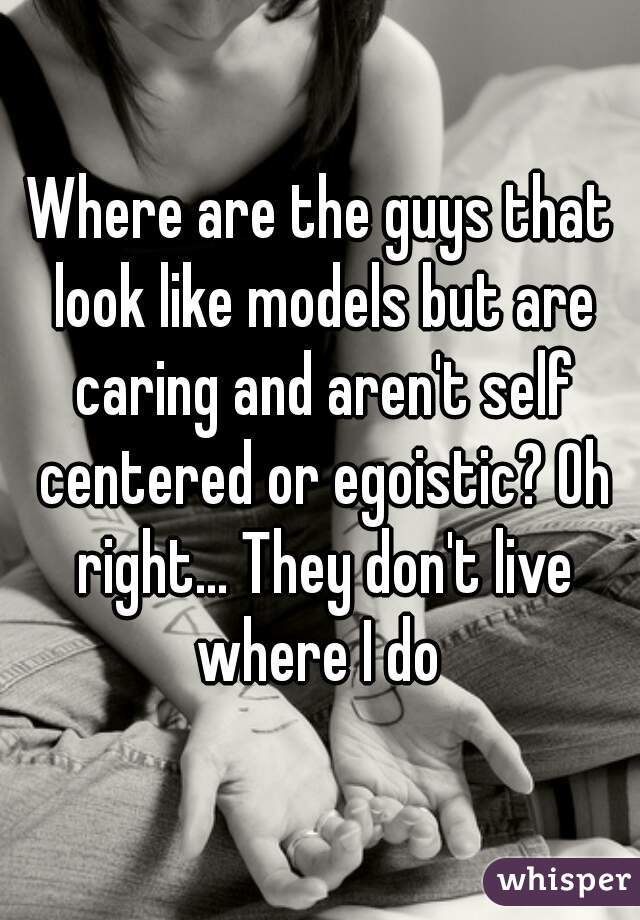 Where are the guys that look like models but are caring and aren't self centered or egoistic? Oh right... They don't live where I do
