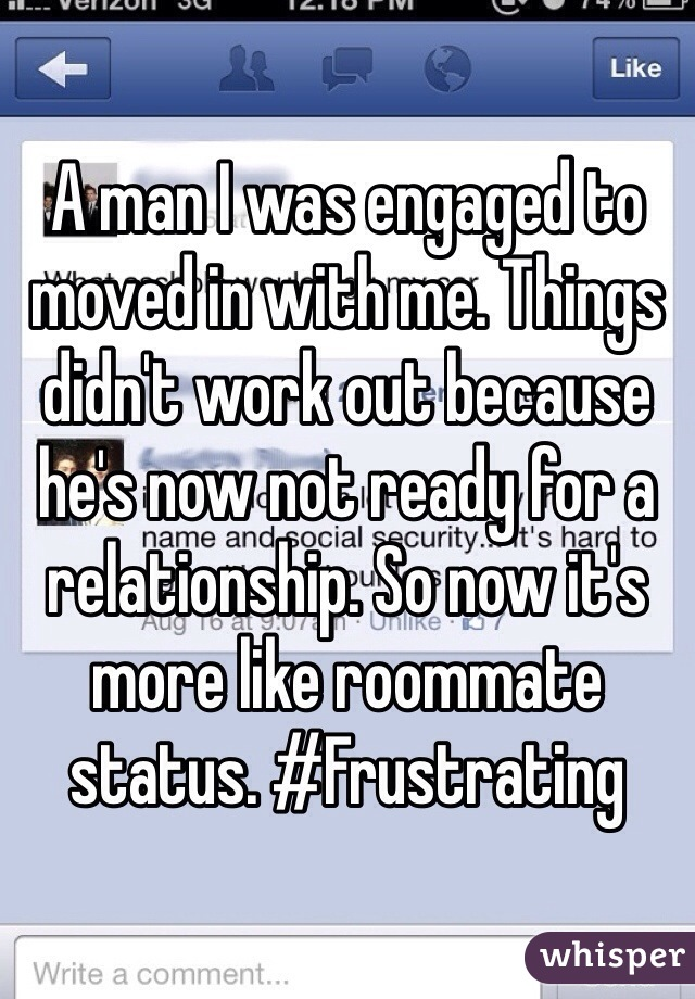A man I was engaged to moved in with me. Things didn't work out because he's now not ready for a relationship. So now it's more like roommate status. #Frustrating