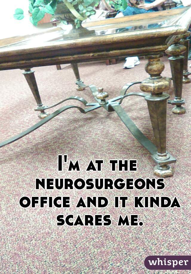 I'm at the neurosurgeons office and it kinda scares me.