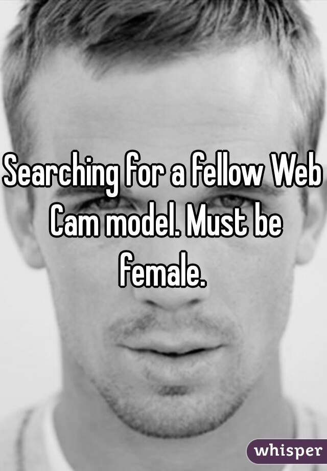 Searching for a fellow Web Cam model. Must be female.
