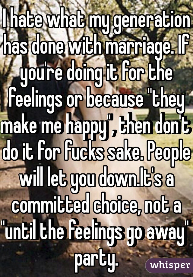 """I hate what my generation has done with marriage. If you're doing it for the feelings or because """"they make me happy"""", then don't do it for fucks sake. People will let you down.It's a committed choice, not a """"until the feelings go away"""" party."""