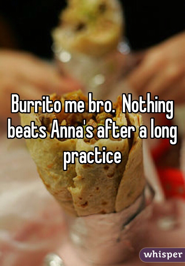 Burrito me bro.  Nothing beats Anna's after a long practice