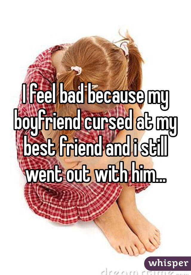 I feel bad because my boyfriend cursed at my best friend and i still went out with him...
