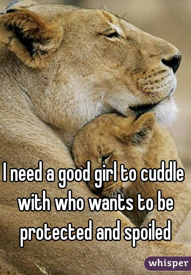I need a good girl to cuddle with who wants to be protected and spoiled