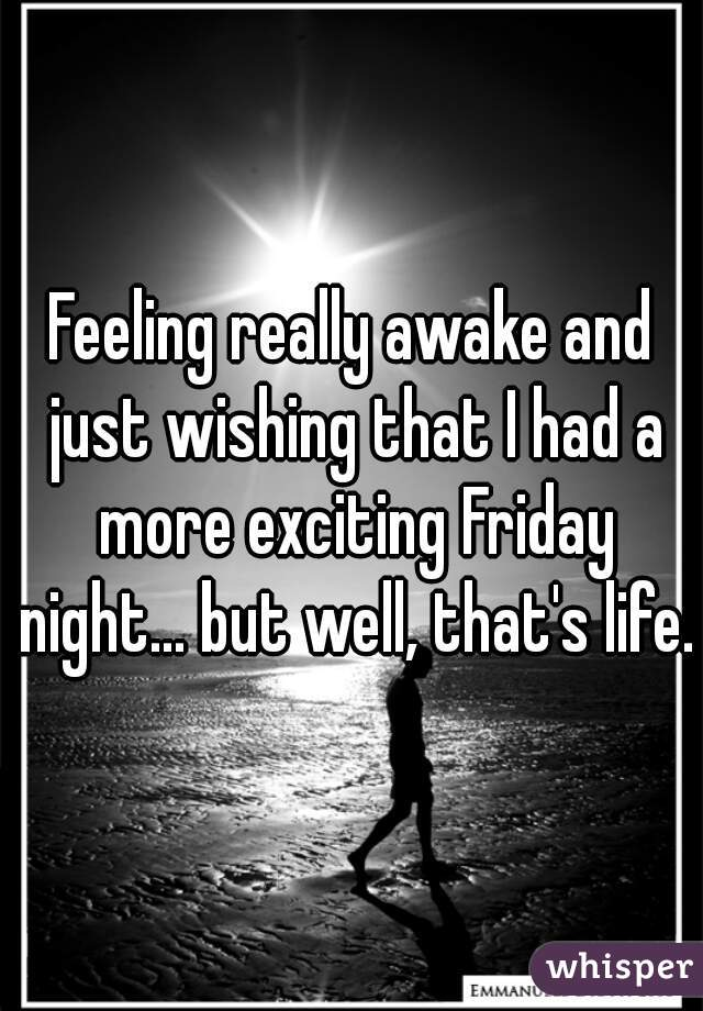 Feeling really awake and just wishing that I had a more exciting Friday night... but well, that's life.