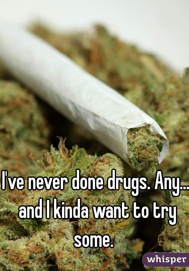 I've never done drugs. Any... and I kinda want to try some.